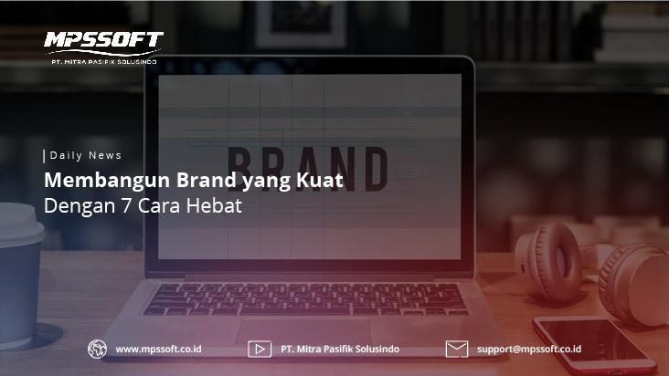 Membangun Brand Yang Kuat Dengan 7 Cara Hebat